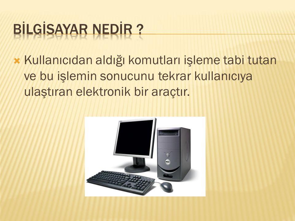  Kullanıcıdan aldığı komutları işleme tabi tutan ve bu işlemin sonucunu tekrar kullanıcıya ulaştıran elektronik bir araçtır.