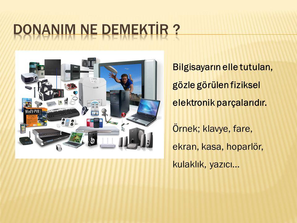 Bilgisayarın elle tutulan, gözle görülen fiziksel elektronik parçalarıdır. Örnek; klavye, fare, ekran, kasa, hoparlör, kulaklık, yazıcı…