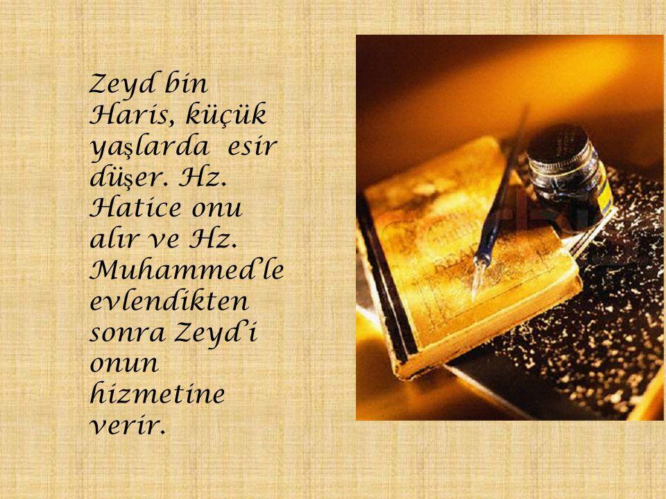 Zeyd bin Haris, küçük ya ş larda esir dü ş er. Hz. Hatice onu alır ve Hz. Muhammed'le evlendikten sonra Zeyd'i onun hizmetine verir.