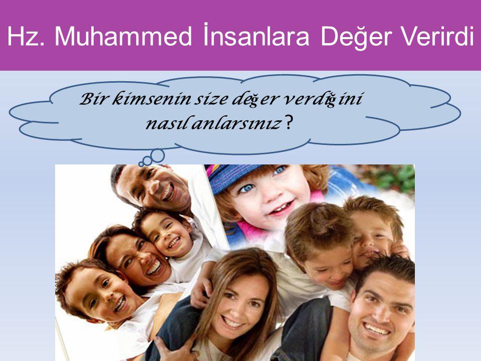 Hz. Muhammed İnsanlara Değer Verirdi Bir kimsenin size de ğ er verdi ğ ini nasıl anlarsınız ?