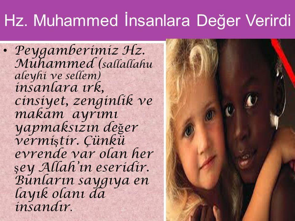 Hz. Muhammed İnsanlara Değer Verirdi Peygamberimiz Hz. Muhammed ( sallallahu aleyhi ve sellem) insanlara ırk, cinsiyet, zenginlik ve makam ayrımı yapm