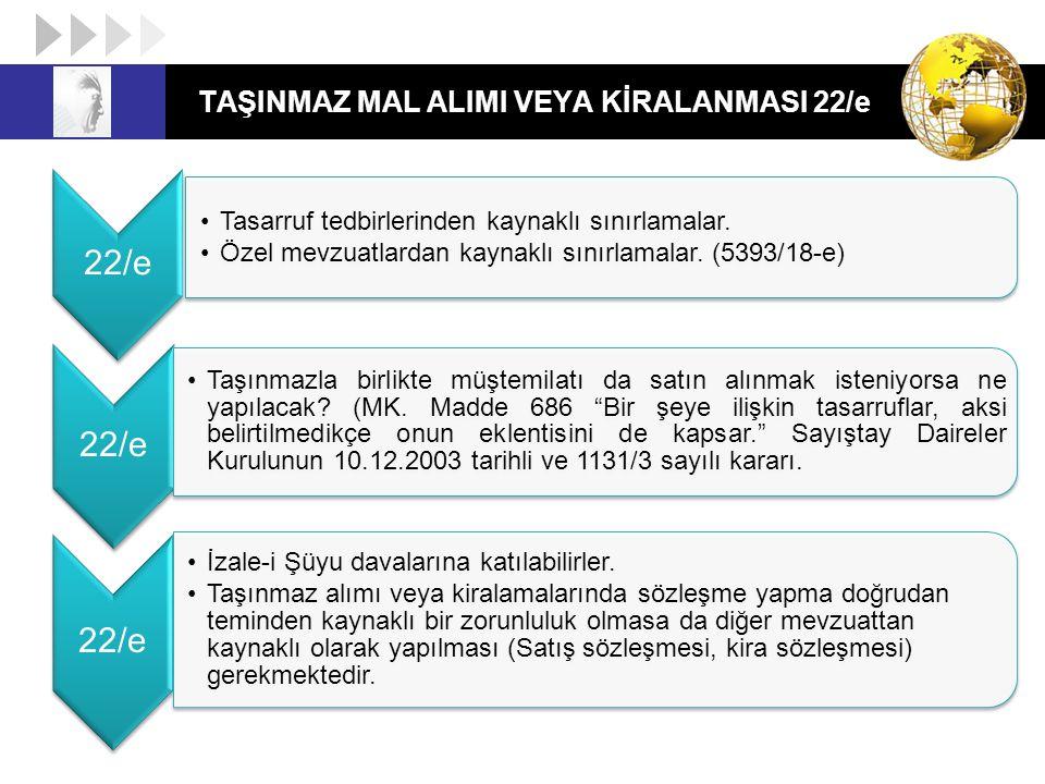 TAŞINMAZ MAL ALIMI VEYA KİRALANMASI 22/e 22/e Tasarruf tedbirlerinden kaynaklı sınırlamalar. Özel mevzuatlardan kaynaklı sınırlamalar. (5393/18-e) 22/