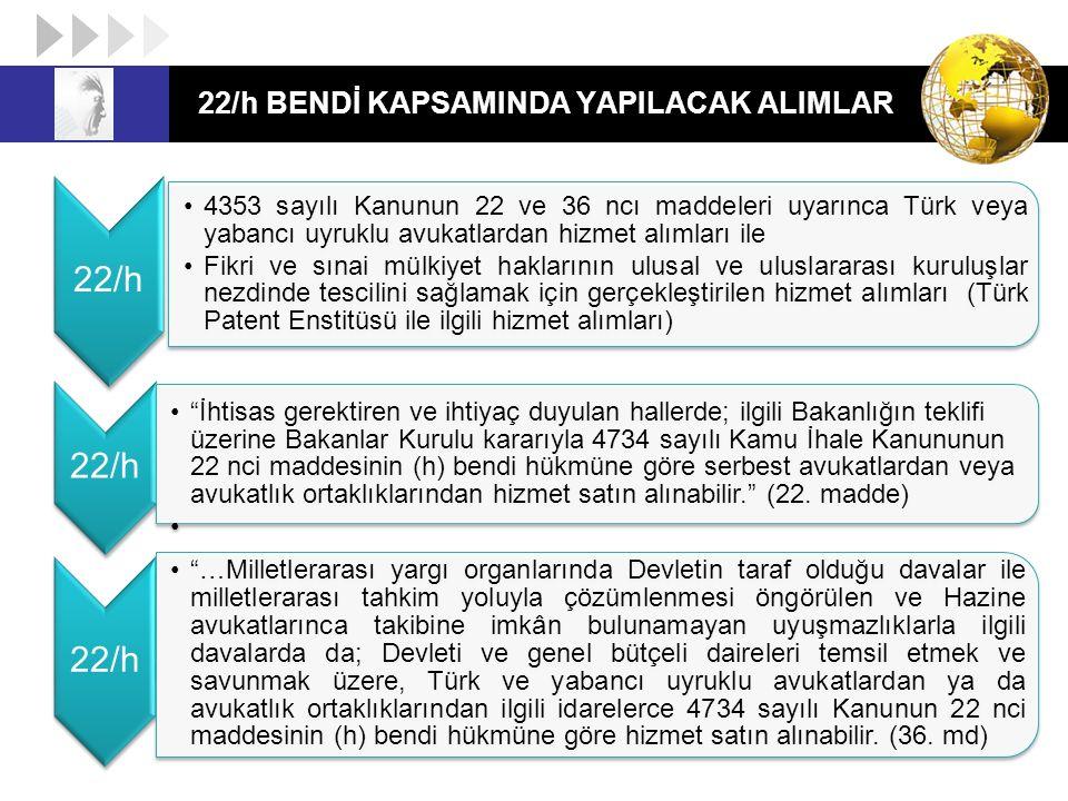 22/h BENDİ KAPSAMINDA YAPILACAK ALIMLAR 22/h 4353 sayılı Kanunun 22 ve 36 ncı maddeleri uyarınca Türk veya yabancı uyruklu avukatlardan hizmet alımlar