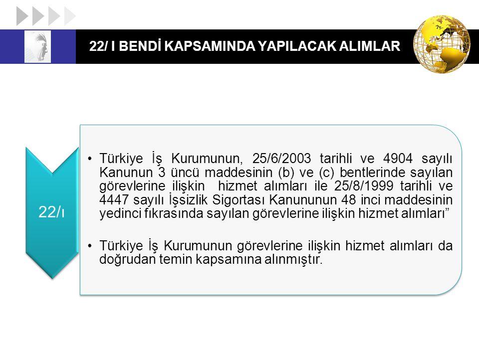 22/ I BENDİ KAPSAMINDA YAPILACAK ALIMLAR 22/ı Türkiye İş Kurumunun, 25/6/2003 tarihli ve 4904 sayılı Kanunun 3 üncü maddesinin (b) ve (c) bentlerinde