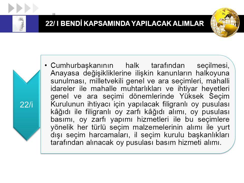 22/ I BENDİ KAPSAMINDA YAPILACAK ALIMLAR 22/i ii Cumhurbaşkanının halk tarafından seçilmesi, Anayasa değişikliklerine ilişkin kanunların halkoyuna sun