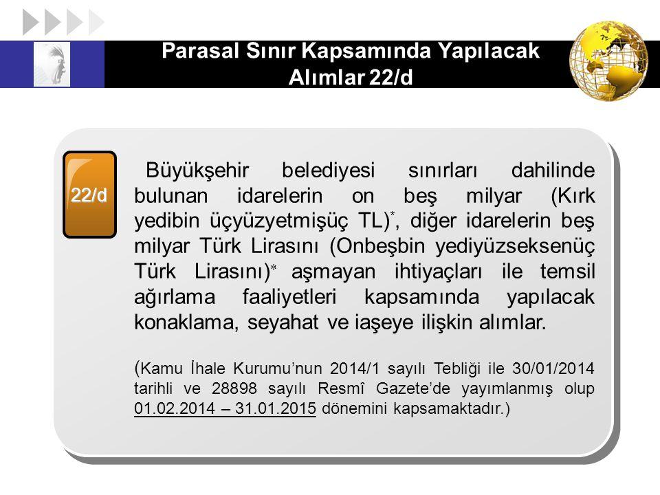 Parasal Sınır Kapsamında Yapılacak Alımlar 22/d 22/d Büyükşehir belediyesi sınırları dahilinde bulunan idarelerin on beş milyar (Kırk yedibin üçyüzyet