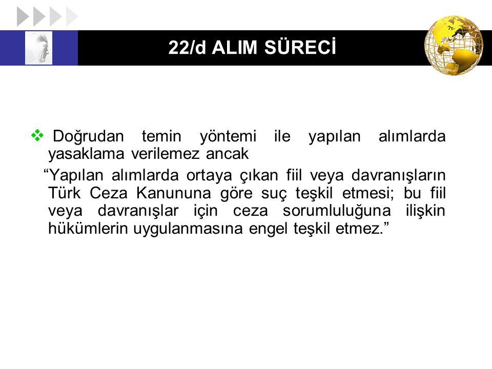 """22/d ALIM SÜRECİ  Doğrudan temin yöntemi ile yapılan alımlarda yasaklama verilemez ancak """"Yapılan alımlarda ortaya çıkan fiil veya davranışların Türk"""