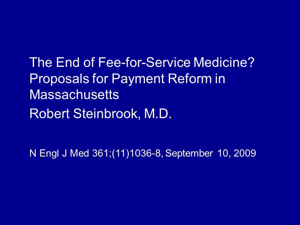 The End of Fee-for-Service Medicine? Proposals for Payment Reform in Massachusetts Robert Steinbrook, M.D. N Engl J Med 361;(11)1036-8, September 10,