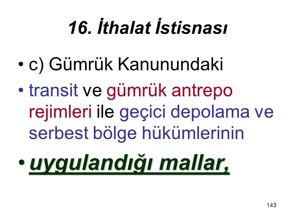 144 16.İthalat İstisnası Gümrük Kanununa göre geri gelen eşyanın2.