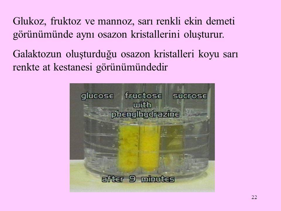 22 Glukoz, fruktoz ve mannoz, sarı renkli ekin demeti görünümünde aynı osazon kristallerini oluşturur. Galaktozun oluşturduğu osazon kristalleri koyu