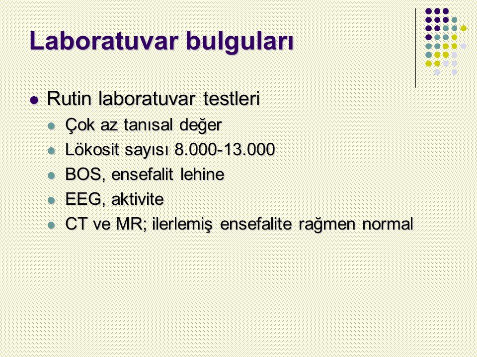 Laboratuvar bulguları Rutin laboratuvar testleri Rutin laboratuvar testleri Çok az tanısal değer Çok az tanısal değer Lökosit sayısı 8.000-13.000 Lökosit sayısı 8.000-13.000 BOS, ensefalit lehine BOS, ensefalit lehine EEG, aktivite EEG, aktivite CT ve MR; ilerlemiş ensefalite rağmen normal CT ve MR; ilerlemiş ensefalite rağmen normal