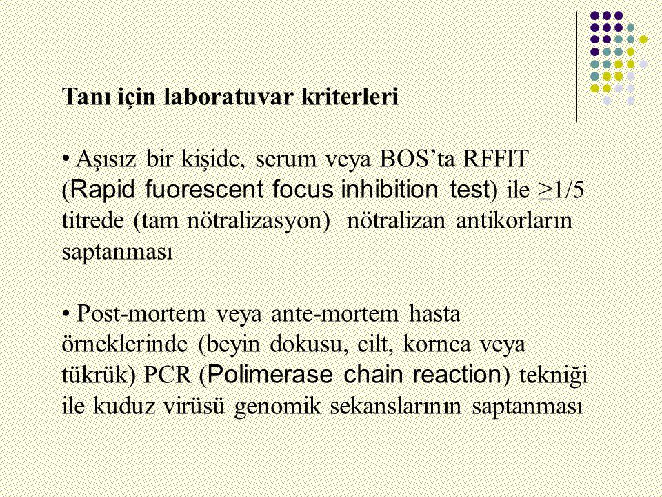 Tanı için laboratuvar kriterleri Aşısız bir kişide, serum veya BOS'ta RFFIT ( Rapid fuorescent focus inhibition test ) ile ≥1/5 titrede (tam nötralizasyon) nötralizan antikorların saptanması Post-mortem veya ante-mortem hasta örneklerinde (beyin dokusu, cilt, kornea veya tükrük) PCR ( Polimerase chain reaction ) tekniği ile kuduz virüsü genomik sekanslarının saptanması