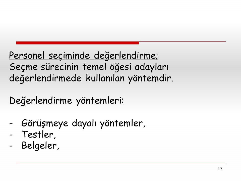 17 Personel seçiminde değerlendirme; Seçme sürecinin temel öğesi adayları değerlendirmede kullanılan yöntemdir.