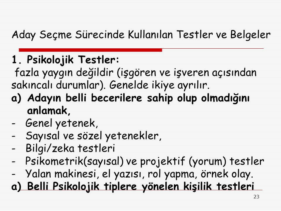 23 Aday Seçme Sürecinde Kullanılan Testler ve Belgeler 1.Psikolojik Testler: fazla yaygın değildir (işgören ve işveren açısından sakıncalı durumlar).