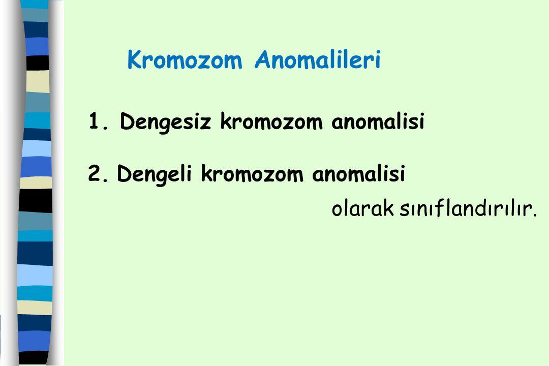 1. Dengesiz kromozom anomalisi 2. Dengeli kromozom anomalisi olarak sınıflandırılır. Kromozom Anomalileri