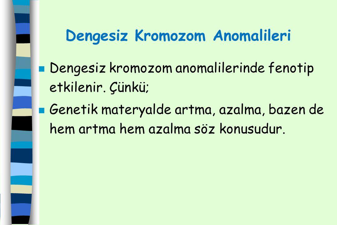 Dengesiz Kromozom Anomalileri n Dengesiz kromozom anomalilerinde fenotip etkilenir. Çünkü; n Genetik materyalde artma, azalma, bazen de hem artma hem
