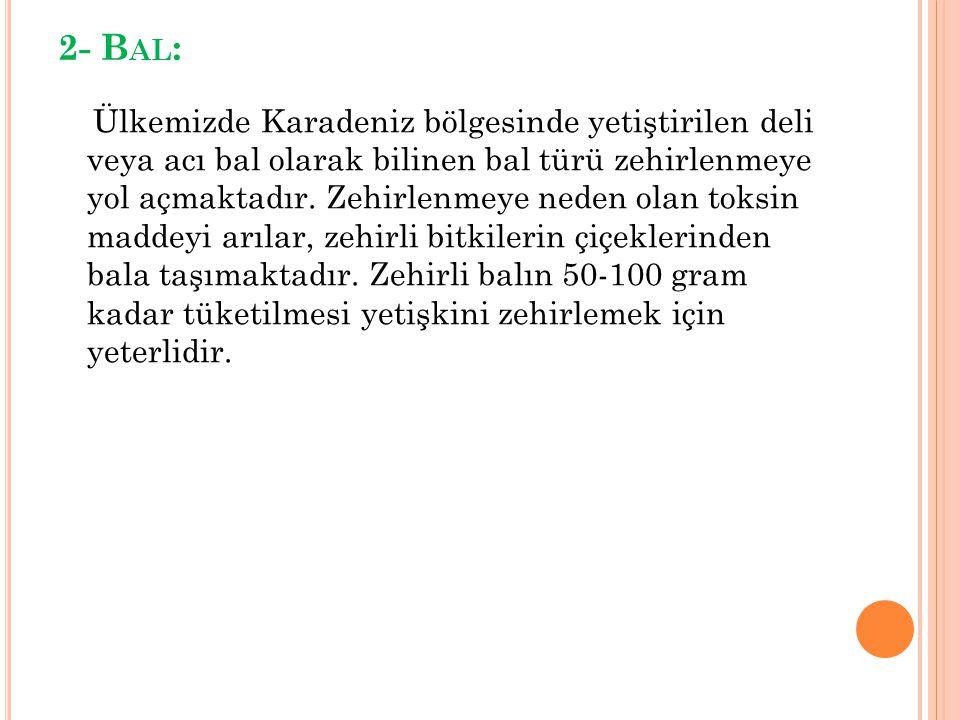2- B AL : Ülkemizde Karadeniz bölgesinde yetiştirilen deli veya acı bal olarak bilinen bal türü zehirlenmeye yol açmaktadır. Zehirlenmeye neden olan t