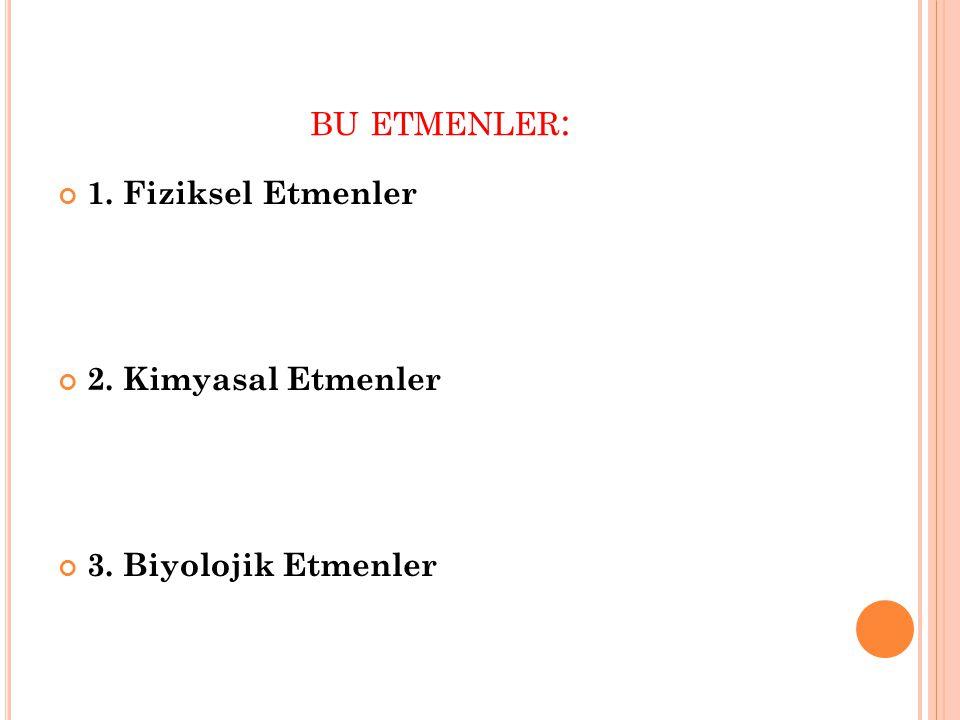 BU ETMENLER : 1. Fiziksel Etmenler 2. Kimyasal Etmenler 3. Biyolojik Etmenler