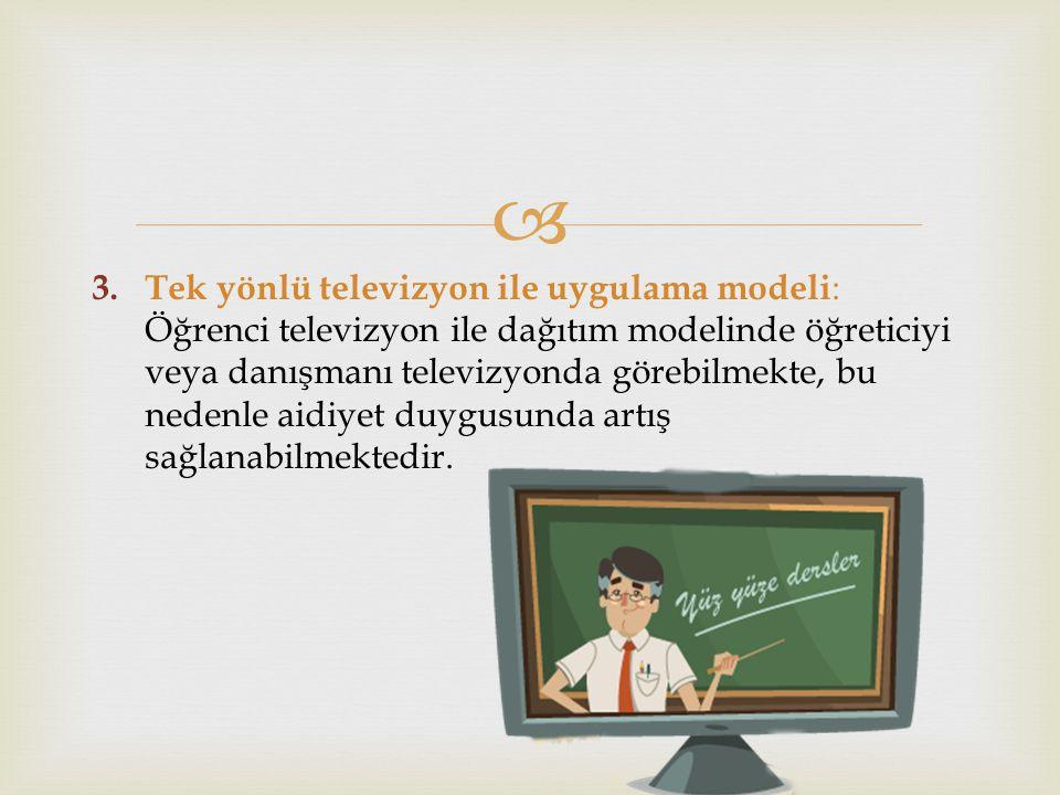  3. Tek yönlü televizyon ile uygulama modeli : Öğrenci televizyon ile dağıtım modelinde öğreticiyi veya danışmanı televizyonda görebilmekte, bu neden