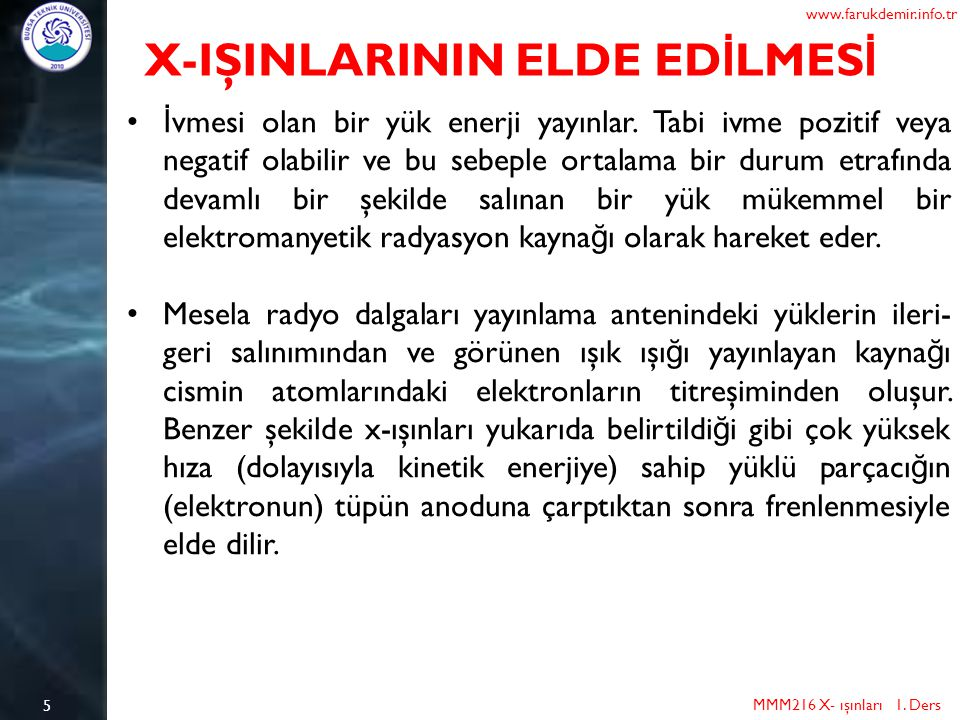 5 MMM216 X- ışınları 1. Ders www.farukdemir.info.tr X-IŞINLARININ ELDE ED İ LMES İ İ vmesi olan bir yük enerji yayınlar. Tabi ivme pozitif veya negati