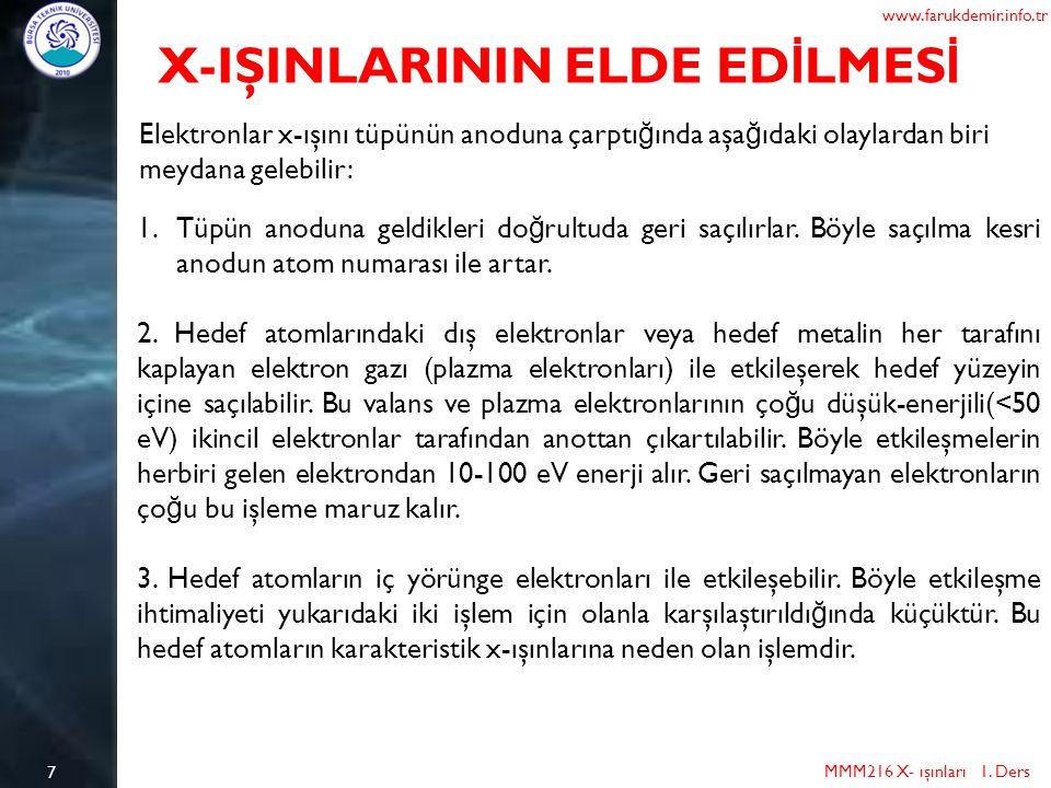 7 MMM216 X- ışınları 1. Ders www.farukdemir.info.tr X-IŞINLARININ ELDE ED İ LMES İ Elektronlar x-ışını tüpünün anoduna çarptı ğ ında aşa ğ ıdaki olayl