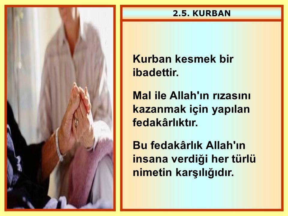 2.5. KURBAN Kurban kesmek bir ibadettir. Mal ile Allah'ın rızasını kazanmak için yapılan fedakârlıktır. Bu fedakârlık Allah'ın insana verdiği her türl