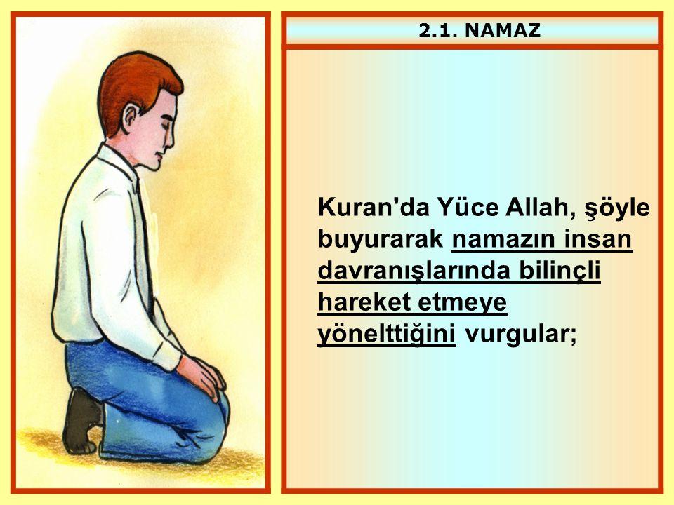 2.1. NAMAZ Kuran'da Yüce Allah, şöyle buyurarak namazın insan davranışlarında bilinçli hareket etmeye yönelttiğini vurgular;