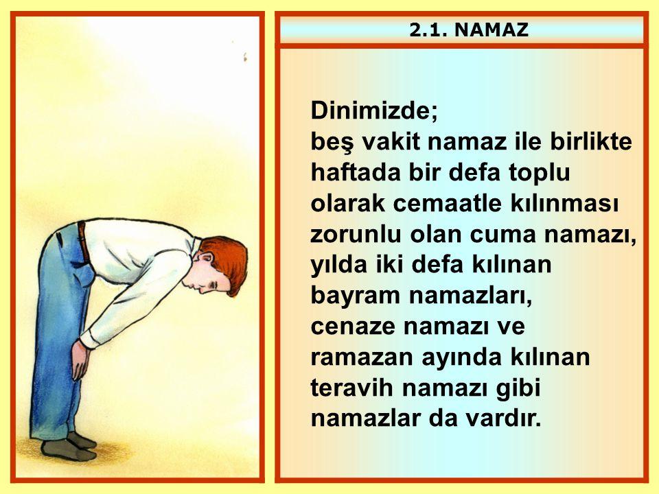 2.1. NAMAZ Dinimizde; beş vakit namaz ile birlikte haftada bir defa toplu olarak cemaatle kılınması zorunlu olan cuma namazı, yılda iki defa kılınan b