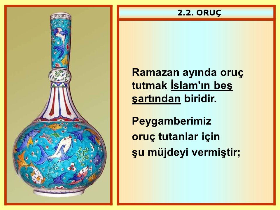 2.2. ORUÇ Ramazan ayında oruç tutmak İslam'ın beş şartından biridir. Peygamberimiz oruç tutanlar için şu müjdeyi vermiştir;