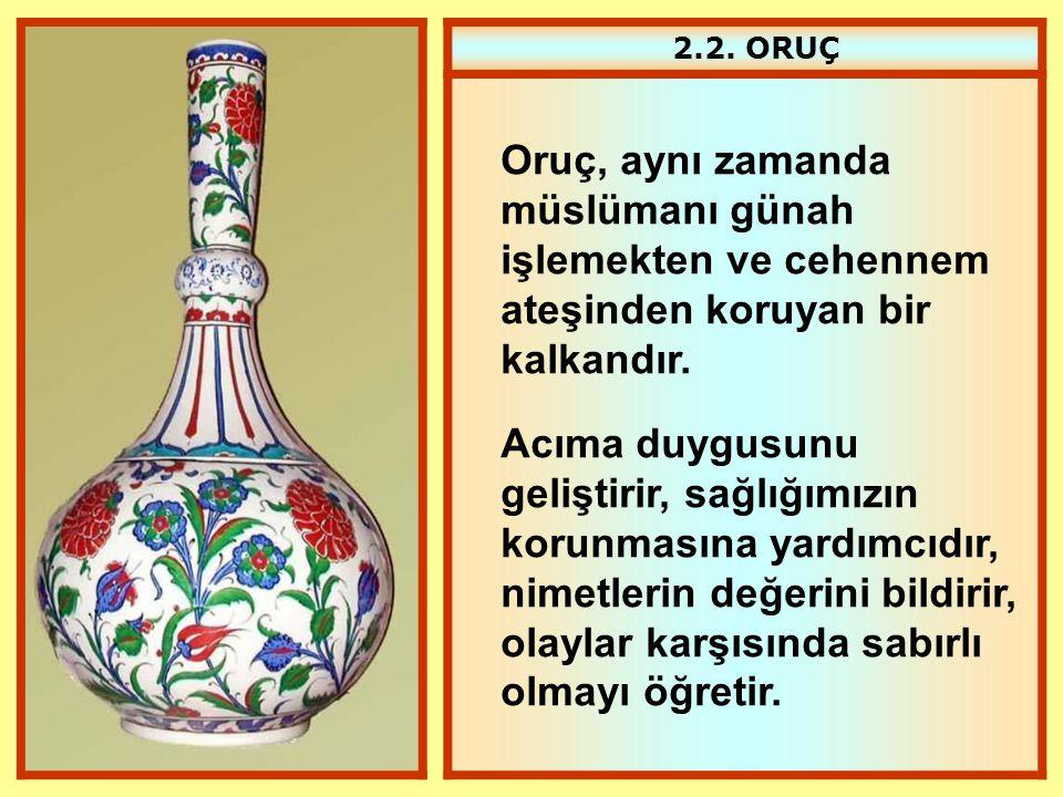 2.2. ORUÇ Oruç, aynı zamanda müslümanı günah işlemekten ve cehennem ateşinden koruyan bir kalkandır. Acıma duygusunu geliştirir, sağlığımızın korunmas