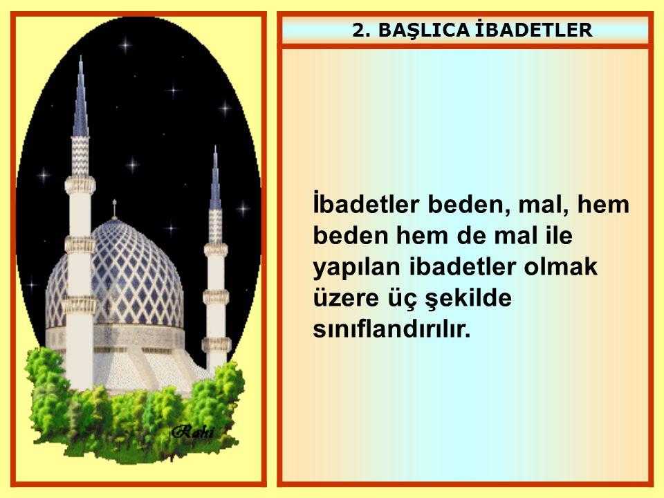 2. BAŞLICA İBADETLER İbadetler beden, mal, hem beden hem de mal ile yapılan ibadetler olmak üzere üç şekilde sınıflandırılır.