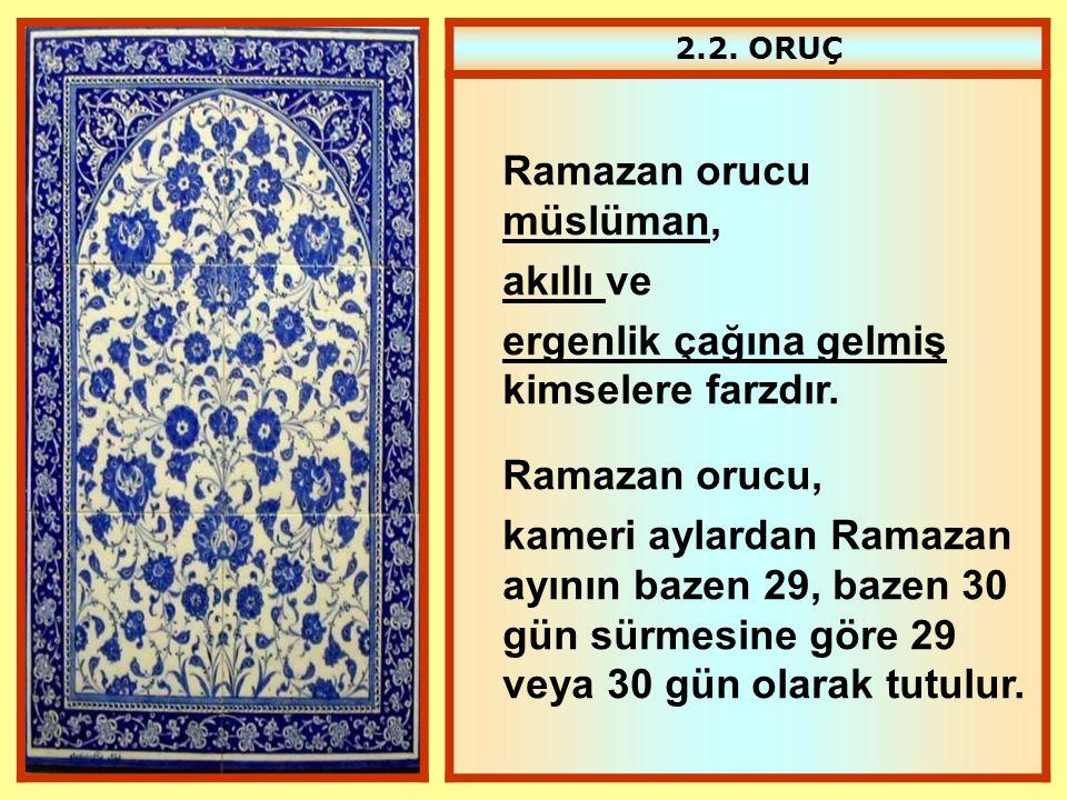 2.2. ORUÇ Ramazan orucu müslüman, akıllı ve ergenlik çağına gelmiş kimselere farzdır. Ramazan orucu, kameri aylardan Ramazan ayının bazen 29, bazen 30