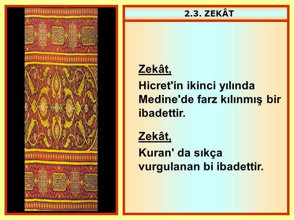 2.3. ZEKÂT Zekât, Hicret'in ikinci yılında Medine'de farz kılınmış bir ibadettir. Zekât, Kuran' da sıkça vurgulanan bi ibadettir.