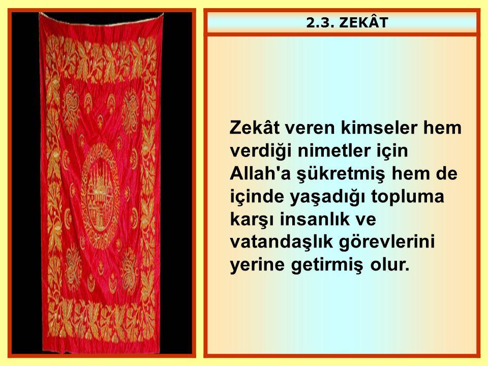 2.3. ZEKÂT Zekât veren kimseler hem verdiği nimetler için Allah'a şükretmiş hem de içinde yaşadığı topluma karşı insanlık ve vatandaşlık görevlerini y