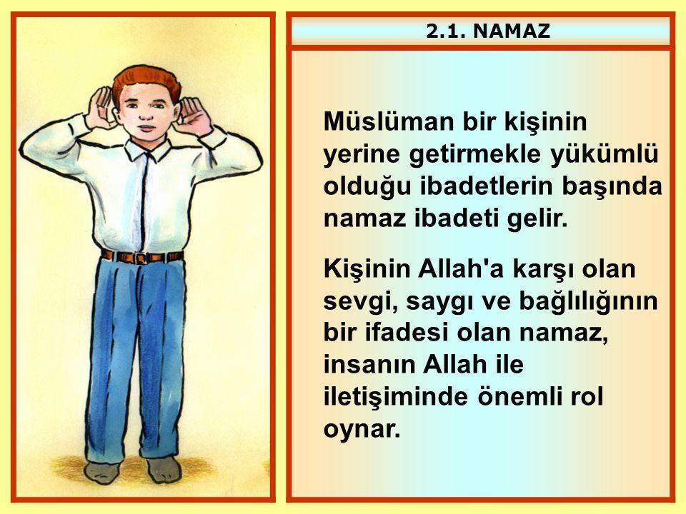 2.1. NAMAZ Müslüman bir kişinin yerine getirmekle yükümlü olduğu ibadetlerin başında namaz ibadeti gelir. Kişinin Allah'a karşı olan sevgi, saygı ve b