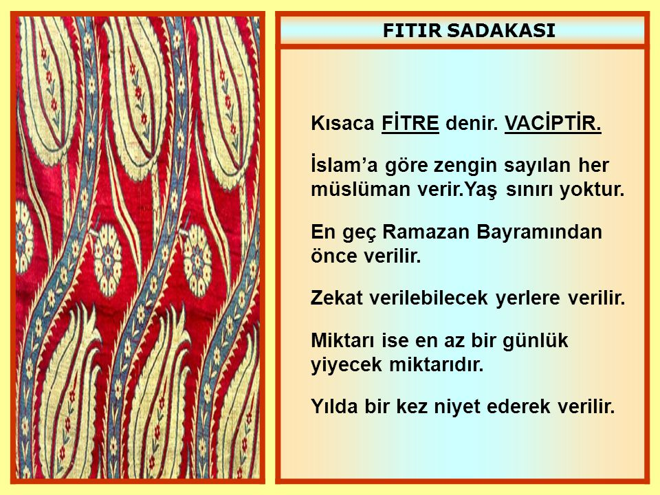 FITIR SADAKASI Kısaca FİTRE denir. VACİPTİR. İslam'a göre zengin sayılan her müslüman verir.Yaş sınırı yoktur. En geç Ramazan Bayramından önce verilir