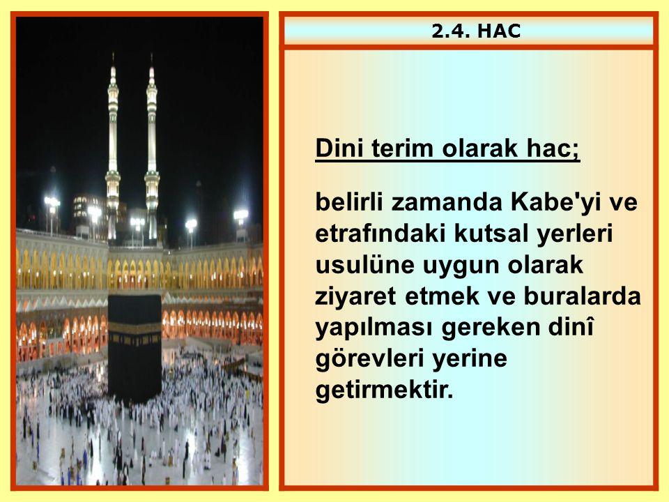 2.4. HAC Dini terim olarak hac; belirli zamanda Kabe'yi ve etrafındaki kutsal yerleri usulüne uygun olarak ziyaret etmek ve buralarda yapılması gereke