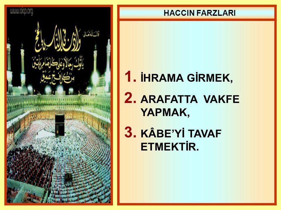 HACCIN FARZLARI 1. İHRAMA GİRMEK, 2. ARAFATTA VAKFE YAPMAK, 3. KÂBE'Yİ TAVAF ETMEKTİR.