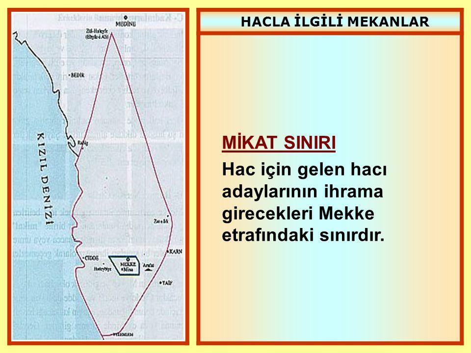 HACLA İLGİLİ MEKANLAR MİKAT SINIRI Hac için gelen hacı adaylarının ihrama girecekleri Mekke etrafındaki sınırdır.