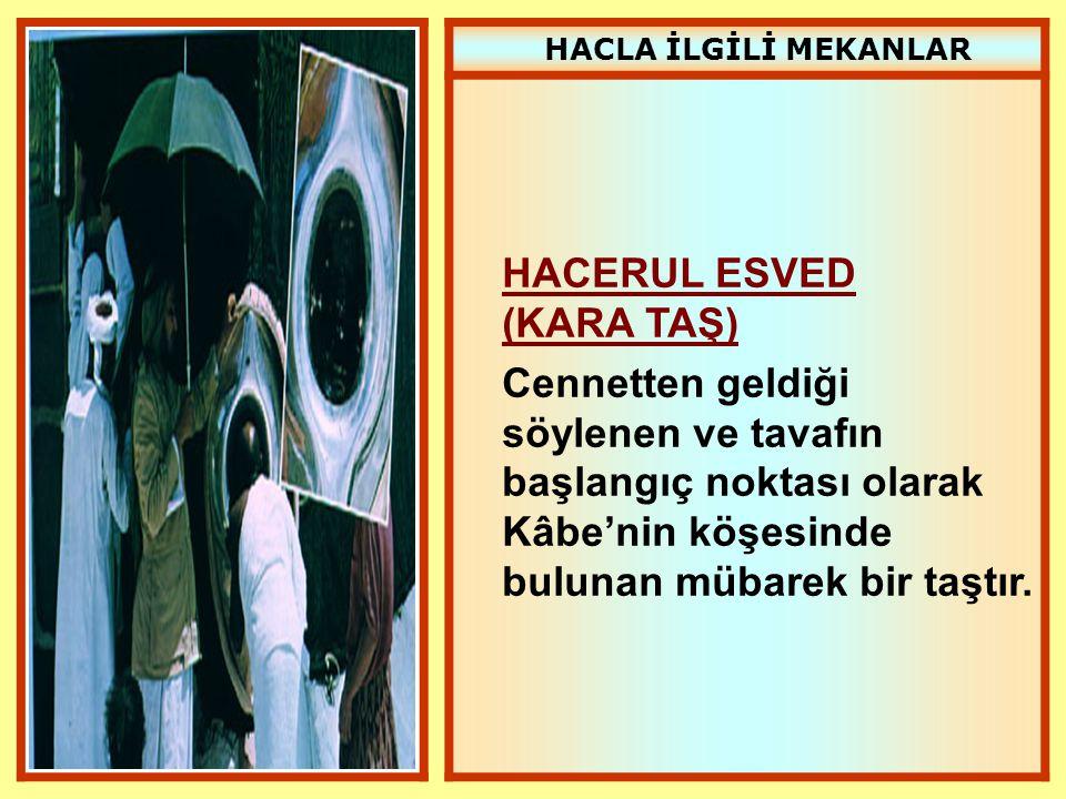 HACLA İLGİLİ MEKANLAR HACERUL ESVED (KARA TAŞ) Cennetten geldiği söylenen ve tavafın başlangıç noktası olarak Kâbe'nin köşesinde bulunan mübarek bir t