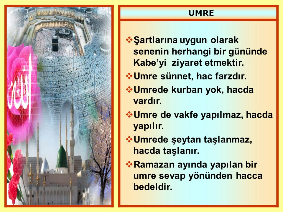 UMRE  Şartlarına uygun olarak senenin herhangi bir gününde Kabe'yi ziyaret etmektir.  Umre sünnet, hac farzdır.  Umrede kurban yok, hacda vardır. 