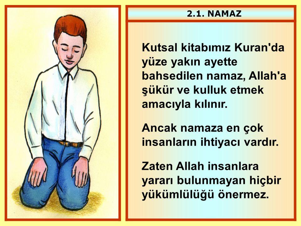 2.1. NAMAZ Kutsal kitabımız Kuran'da yüze yakın ayette bahsedilen namaz, Allah'a şükür ve kulluk etmek amacıyla kılınır. Ancak namaza en çok insanları