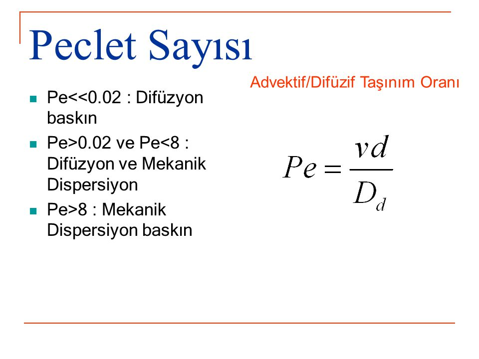 Peclet Sayısı Pe<<0.02 : Difüzyon baskın Pe>0.02 ve Pe<8 : Difüzyon ve Mekanik Dispersiyon Pe>8 : Mekanik Dispersiyon baskın Advektif/Difüzif Taşınım