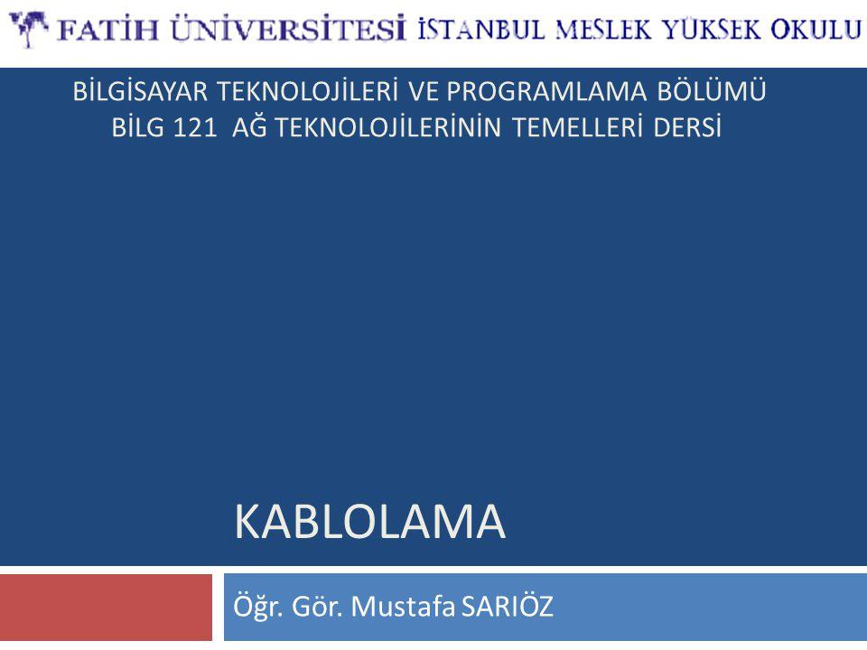 Öğr. Gör. Mustafa SARIÖZ KABLOLAMA BİLGİSAYAR TEKNOLOJİLERİ VE PROGRAMLAMA BÖLÜMÜ BİLG 121 AĞ TEKNOLOJİLERİNİN TEMELLERİ DERSİ