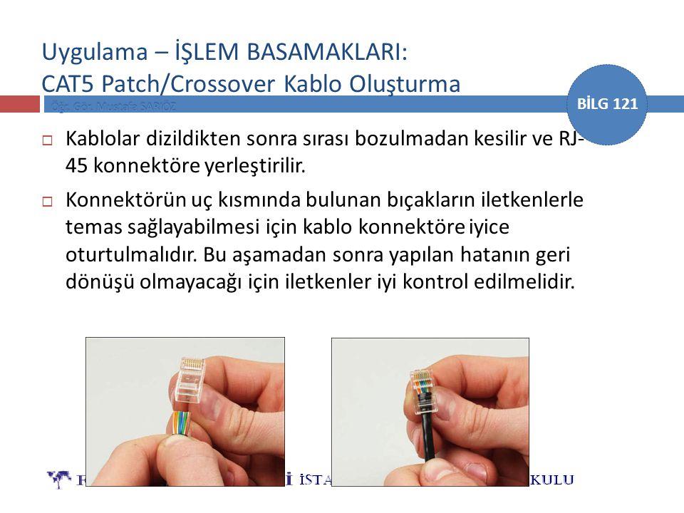 BİLG 121 Uygulama – İŞLEM BASAMAKLARI: CAT5 Patch/Crossover Kablo Oluşturma  Kablolar dizildikten sonra sırası bozulmadan kesilir ve RJ- 45 konnektör
