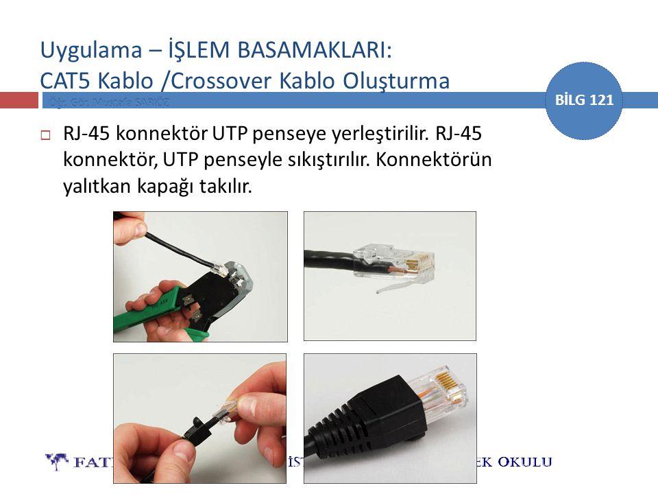 BİLG 121 Uygulama – İŞLEM BASAMAKLARI: CAT5 Kablo /Crossover Kablo Oluşturma  RJ-45 konnektör UTP penseye yerleştirilir. RJ-45 konnektör, UTP penseyl