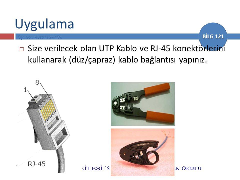 BİLG 121 Uygulama  Size verilecek olan UTP Kablo ve RJ-45 konektörlerini kullanarak (düz/çapraz) kablo bağlantısı yapınız.