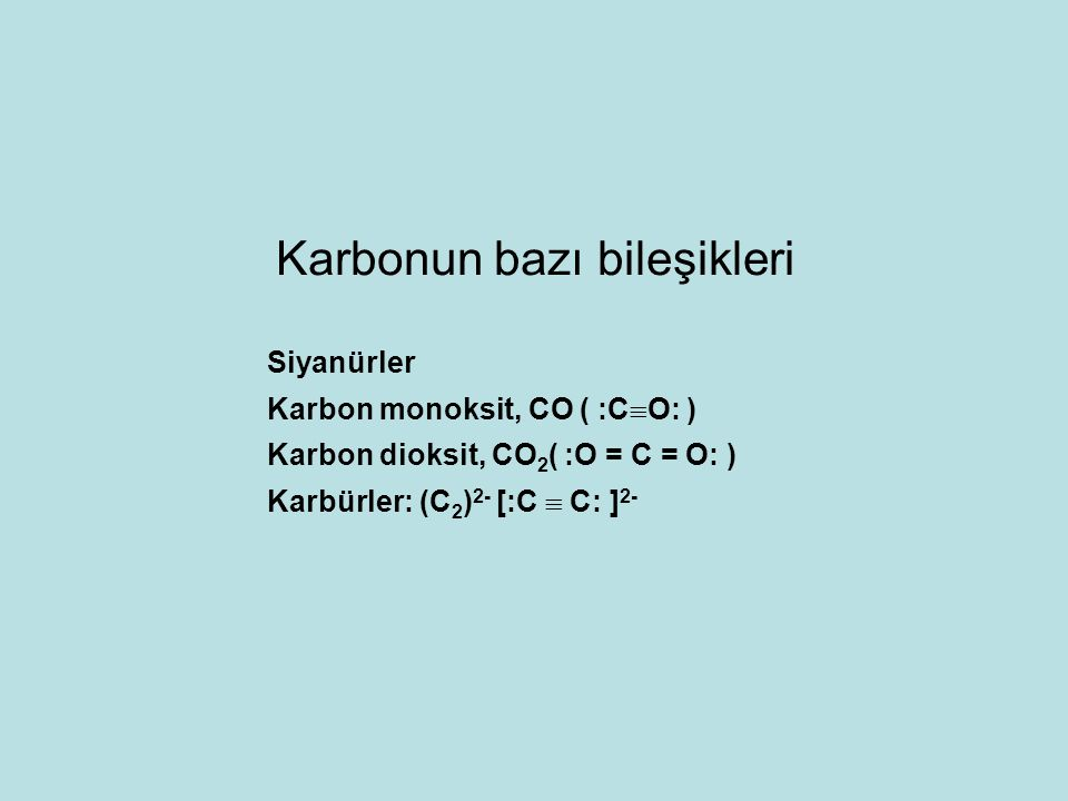 Siyanürler Karbon monoksit, CO ( :C  O: ) Karbon dioksit, CO 2 ( :O = C = O: ) Karbürler: (C 2 ) 2- [:C  C: ] 2- Karbonun bazı bileşikleri