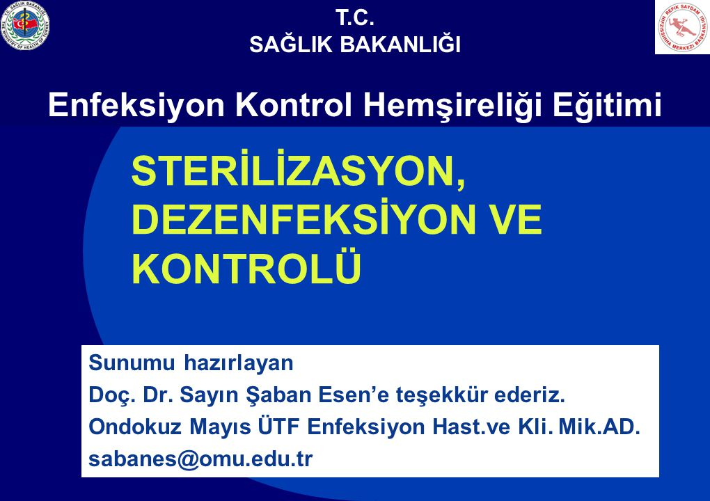 T.C. SAĞLIK BAKANLIĞI Enfeksiyon Kontrol Hemşireliği Eğitimi STERİLİZASYON, DEZENFEKSİYON VE KONTROLÜ Sunumu hazırlayan Doç. Dr. Sayın Şaban Esen'e te
