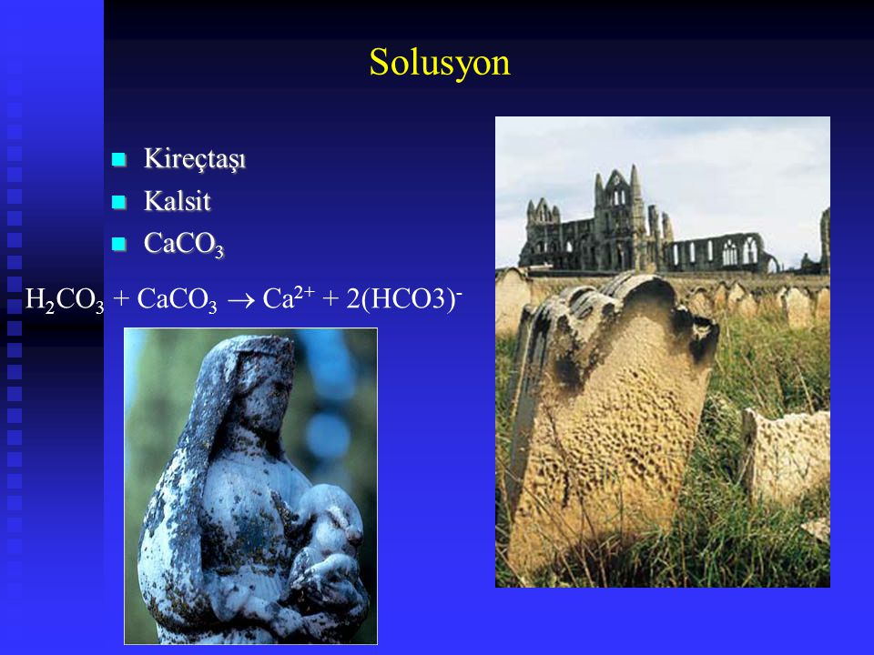 Solusyon Kireçtaşı Kireçtaşı Kalsit Kalsit CaCO 3 CaCO 3 H 2 CO 3 + CaCO 3  Ca 2+ + 2(HCO3) -